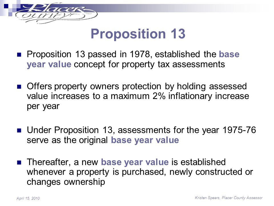 Kristen Spears, Placer County Assessor April 15, 2010 Proposition 13 Proposition 13 passed in 1978, established the base year value concept for property tax assessments Offers property owners protection by holding assessed value increases to a maximum 2% inflationary increase per year Under Proposition 13, assessments for the year 1975-76 serve as the original base year value Thereafter, a new base year value is established whenever a property is purchased, newly constructed or changes ownership