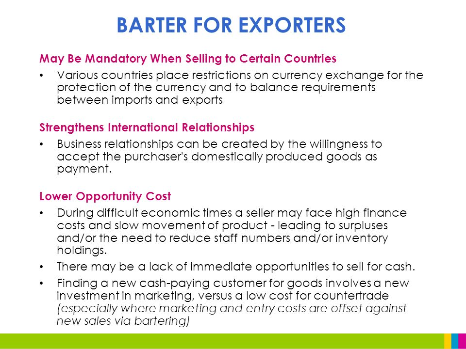 May Be Mandatory When Selling to Certain Countries Various countries place restrictions on currency exchange for the protection of the currency and to balance requirements between imports and exports Strengthens International Relationships Business relationships can be created by the willingness to accept the purchaser s domestically produced goods as payment.