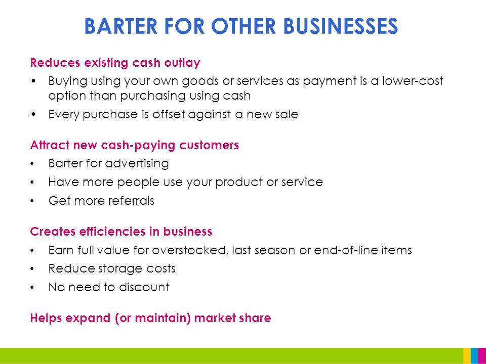 BARTER FOR OTHER BUSINESSES Reduces existing cash outlay Buying using your own goods or services as payment is a lower-cost option than purchasing using cash Every purchase is offset against a new sale Attract new cash-paying customers Barter for advertising Have more people use your product or service Get more referrals Creates efficiencies in business Earn full value for overstocked, last season or end-of-line items Reduce storage costs No need to discount Helps expand (or maintain) market share