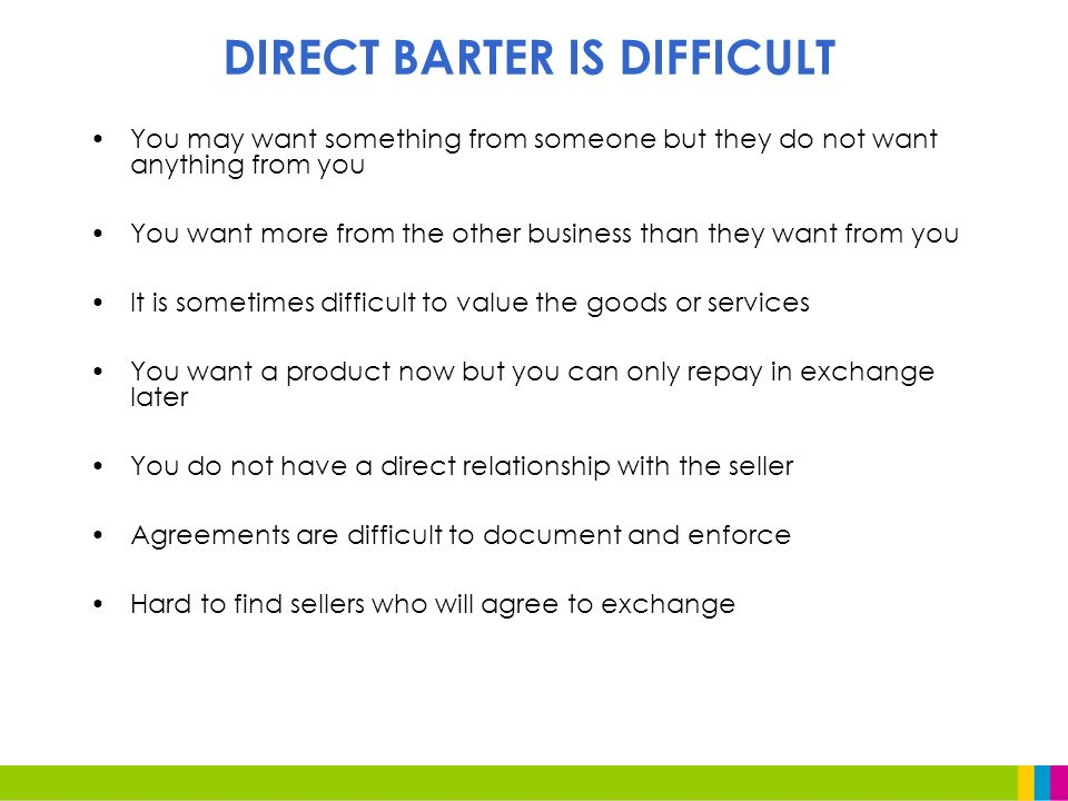 DIRECT BARTER IS DIFFICULT You may want something from someone but they do not want anything from you You want more from the other business than they want from you It is sometimes difficult to value the goods or services You want a product now but you can only repay in exchange later You do not have a direct relationship with the seller Agreements are difficult to document and enforce Hard to find sellers who will agree to exchange
