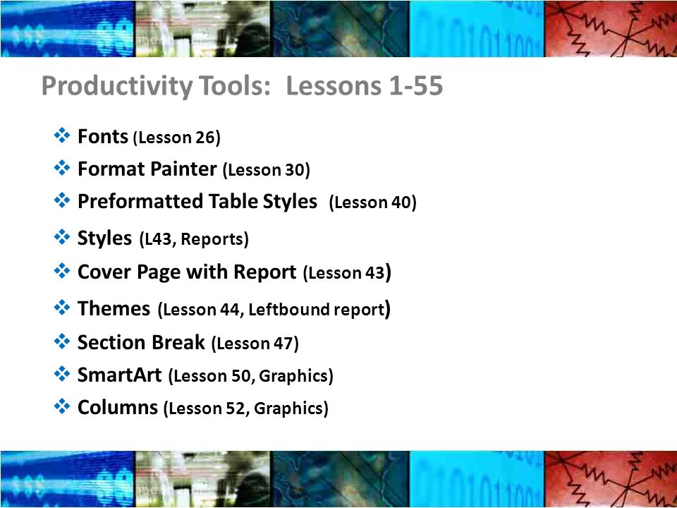 Productivity Tools: Lessons 1-55 Fonts ( Lesson 26) Format Painter (Lesson 30) Preformatted Table Styles (Lesson 40) Styles (L43, Reports) Cover Page with Report (Lesson 43 ) Themes (Lesson 44, Leftbound report ) Section Break (Lesson 47) SmartArt (Lesson 50, Graphics) Columns (Lesson 52, Graphics)