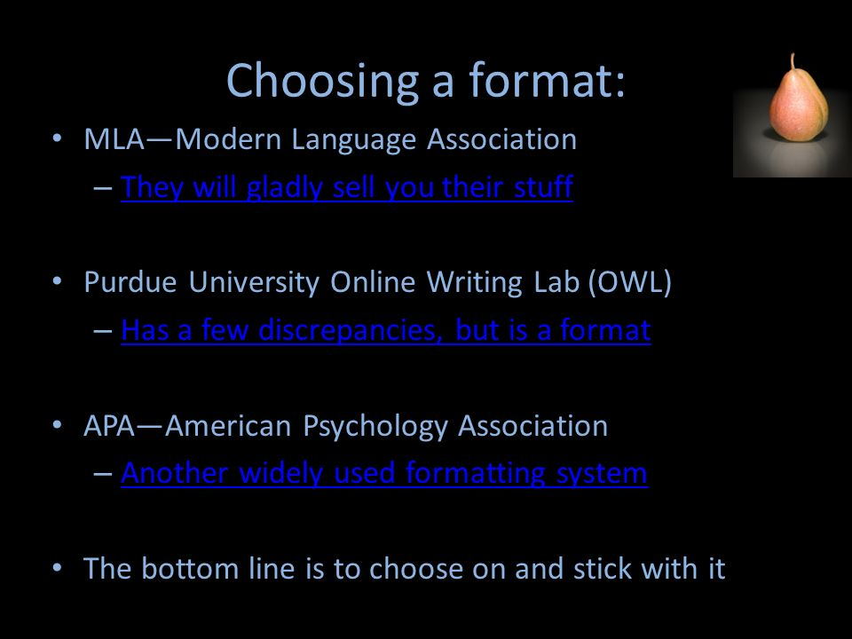 Choosing a format: MLAModern Language Association – They will gladly sell you their stuff They will gladly sell you their stuff Purdue University Online Writing Lab (OWL) – Has a few discrepancies, but is a format Has a few discrepancies, but is a format APAAmerican Psychology Association – Another widely used formatting system Another widely used formatting system The bottom line is to choose on and stick with it