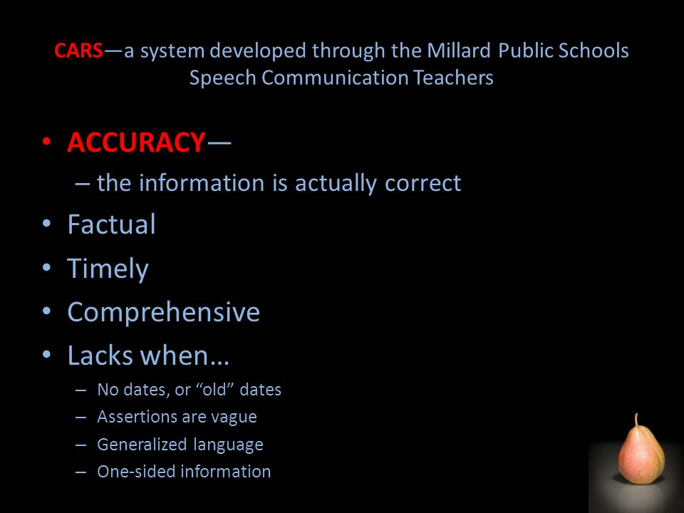 CARSa system developed through the Millard Public Schools Speech Communication Teachers ACCURACY – the information is actually correct Factual Timely Comprehensive Lacks when… – No dates, or old dates – Assertions are vague – Generalized language – One-sided information