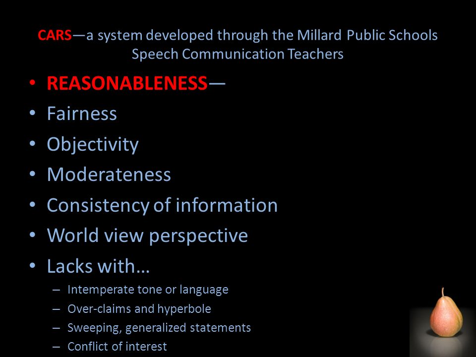 CARSa system developed through the Millard Public Schools Speech Communication Teachers REASONABLENESS Fairness Objectivity Moderateness Consistency of information World view perspective Lacks with… – Intemperate tone or language – Over-claims and hyperbole – Sweeping, generalized statements – Conflict of interest