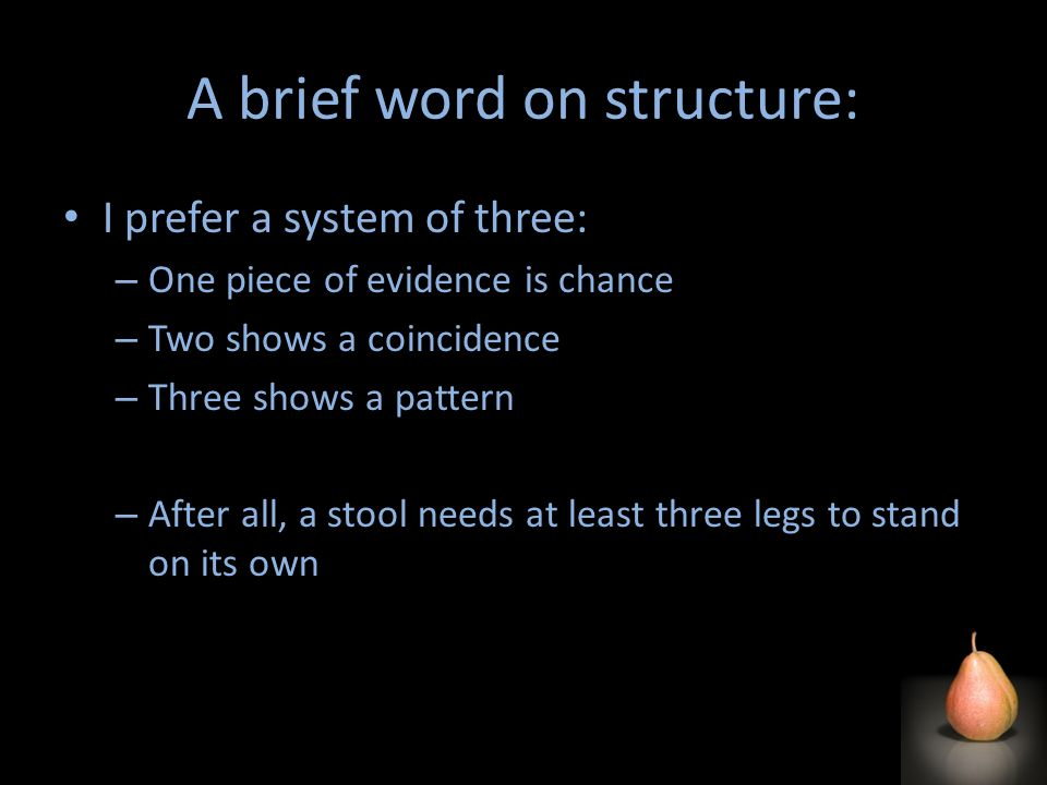 A brief word on structure: I prefer a system of three: – One piece of evidence is chance – Two shows a coincidence – Three shows a pattern – After all, a stool needs at least three legs to stand on its own