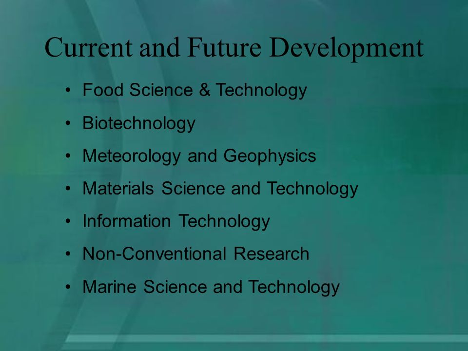 Food Science & Technology Biotechnology Meteorology and Geophysics Materials Science and Technology Information Technology Non-Conventional Research Marine Science and Technology Current and Future Development