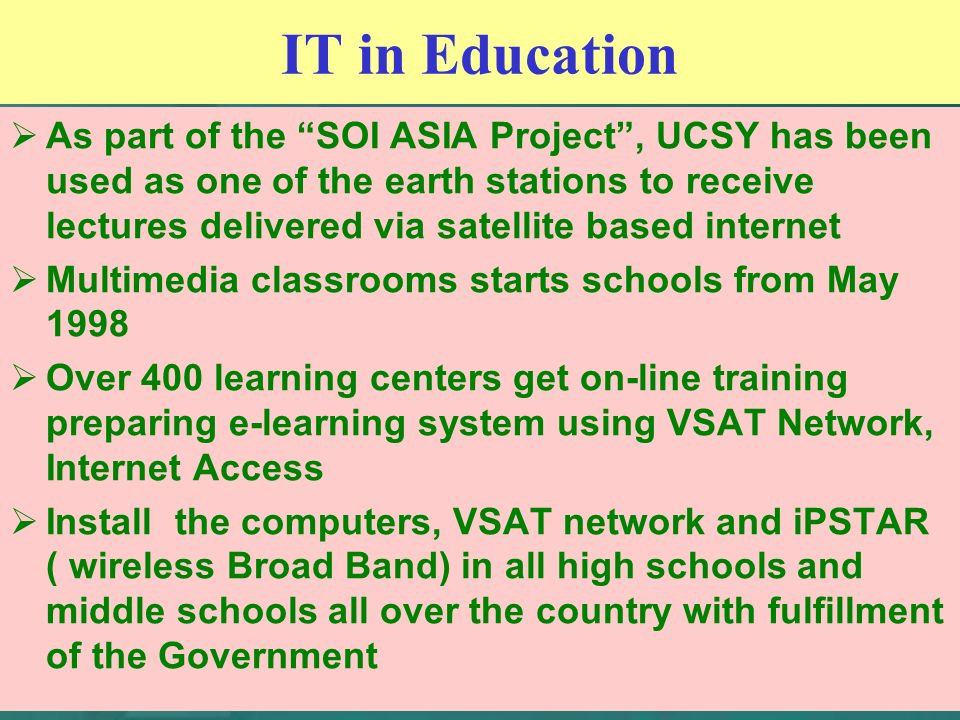 IT in Education As part of the SOI ASIA Project, UCSY has been used as one of the earth stations to receive lectures delivered via satellite based internet Multimedia classrooms starts schools from May 1998 Over 400 learning centers get on-line training preparing e-learning system using VSAT Network, Internet Access Install the computers, VSAT network and iPSTAR ( wireless Broad Band) in all high schools and middle schools all over the country with fulfillment of the Government