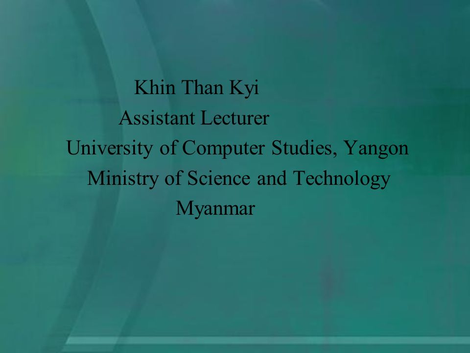 Khin Than Kyi Assistant Lecturer University of Computer Studies, Yangon Ministry of Science and Technology Myanmar