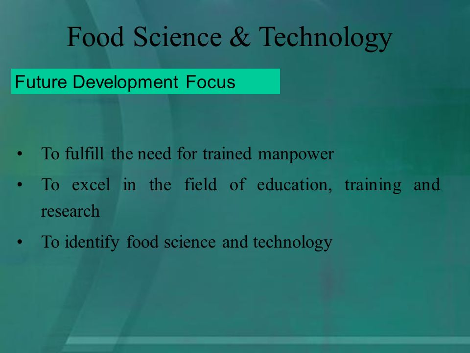 To fulfill the need for trained manpower To excel in the field of education, training and research To identify food science and technology Future Development Focus Food Science & Technology