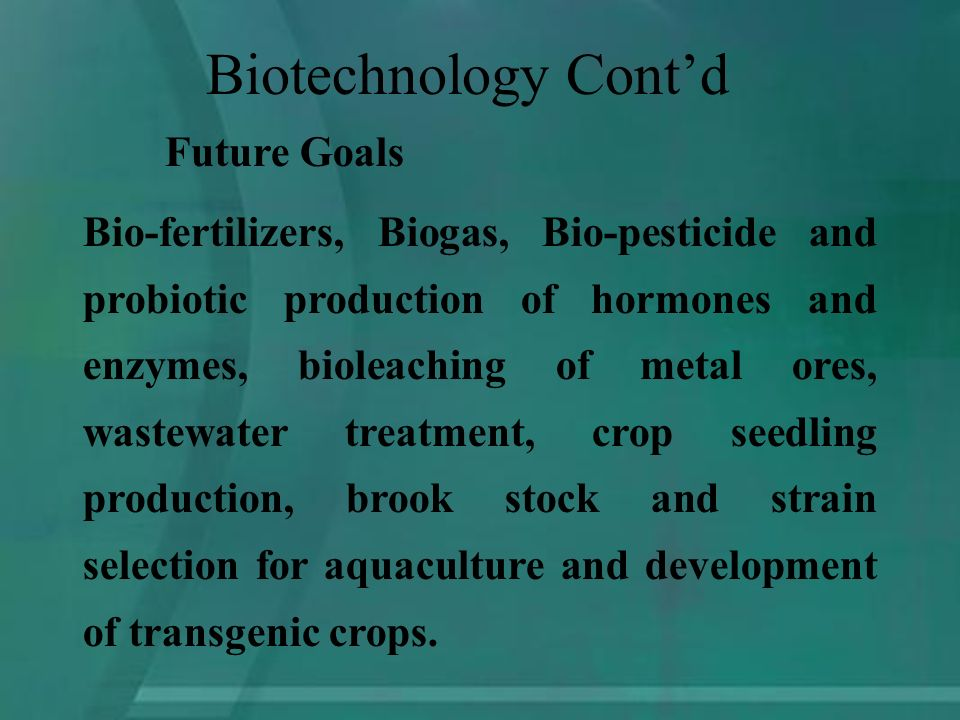 Future Goals Bio-fertilizers, Biogas, Bio-pesticide and probiotic production of hormones and enzymes, bioleaching of metal ores, wastewater treatment, crop seedling production, brook stock and strain selection for aquaculture and development of transgenic crops.