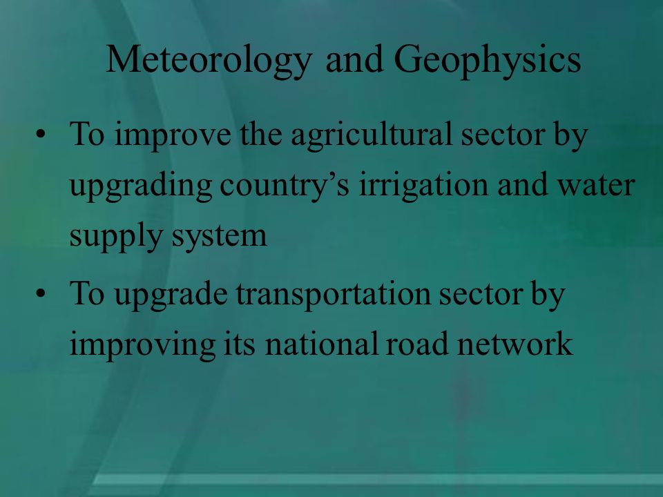 To improve the agricultural sector by upgrading countrys irrigation and water supply system To upgrade transportation sector by improving its national road network Meteorology and Geophysics