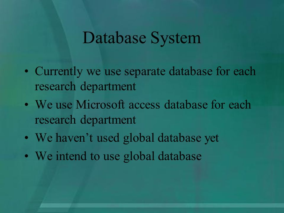 Database System Currently we use separate database for each research department We use Microsoft access database for each research department We havent used global database yet We intend to use global database