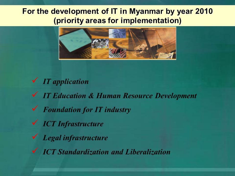 For the development of IT in Myanmar by year 2010 (priority areas for implementation) IT application IT Education & Human Resource Development Foundation for IT industry ICT Infrastructure Legal infrastructure ICT Standardization and Liberalization