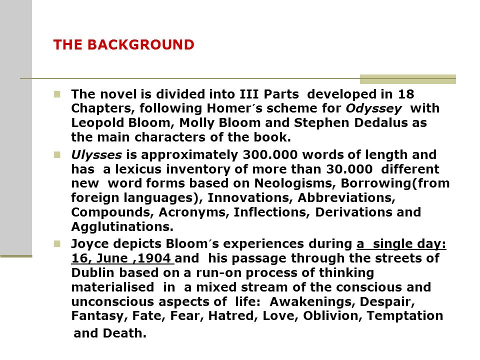 THE BACKGROUND The novel is divided into III Parts developed in 18 Chapters, following Homer´s scheme for Odyssey with Leopold Bloom, Molly Bloom and Stephen Dedalus as the main characters of the book.