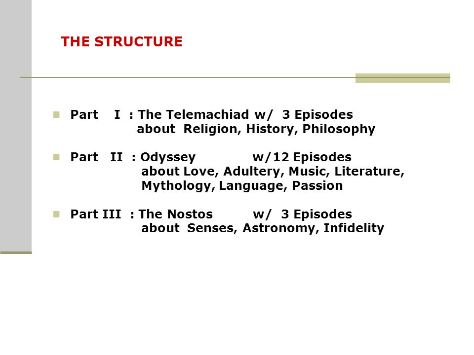 THE STRUCTURE Part I : The Telemachiad w/ 3 Episodes about Religion, History, Philosophy Part II : Odyssey w/12 Episodes about Love, Adultery, Music, Literature, Mythology, Language, Passion Part III : The Nostos w/ 3 Episodes about Senses, Astronomy, Infidelity