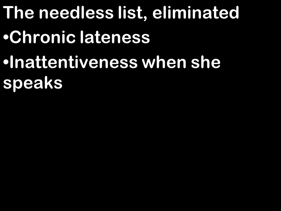 The needless list, eliminated Chronic lateness Inattentiveness when she speaks