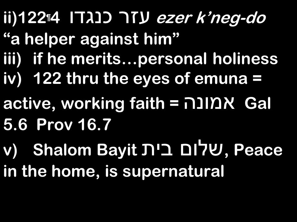 ii)122 ¶ 4 עזר כנגדו ezer kneg-do a helper against him iii)if he merits…personal holiness iv)122 thru the eyes of emuna = active, working faith = אמונה Gal 5.6 Prov 16.7 v)Shalom Bayit שלום בית, Peace in the home, is supernatural
