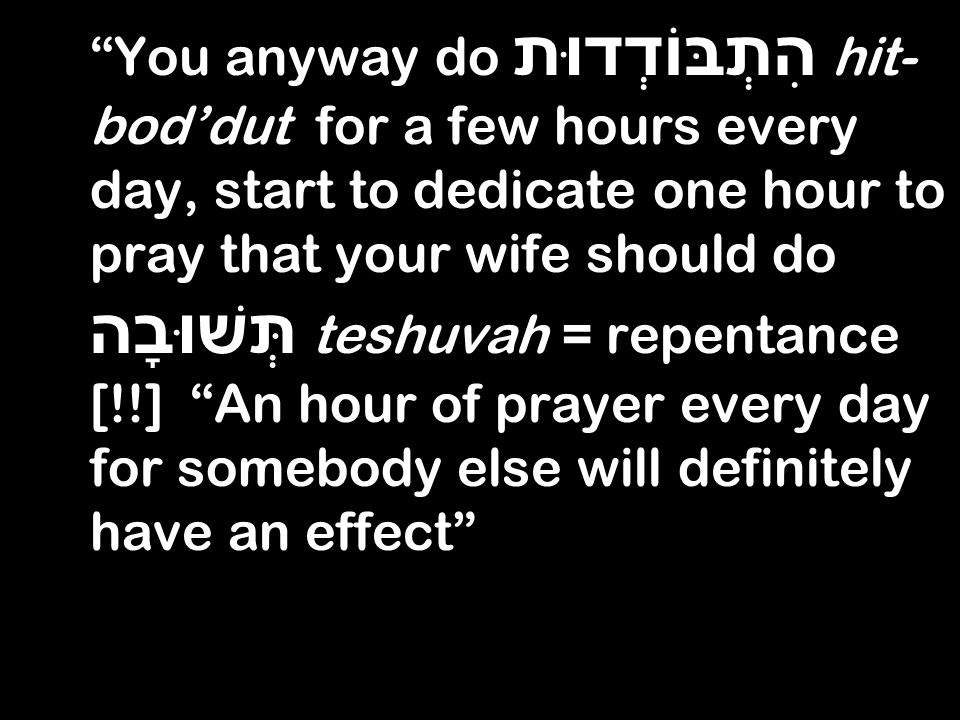 You anyway do הִתְבּוֹדְדוּת hit- boddut for a few hours every day, start to dedicate one hour to pray that your wife should do תְּשׁוּבָה teshuvah = repentance [!!] An hour of prayer every day for somebody else will definitely have an effect