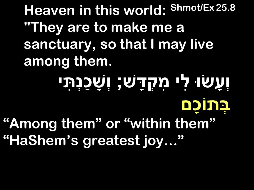 Heaven in this world: Shmot/Ex 25.8 They are to make me a sanctuary, so that I may live among them.