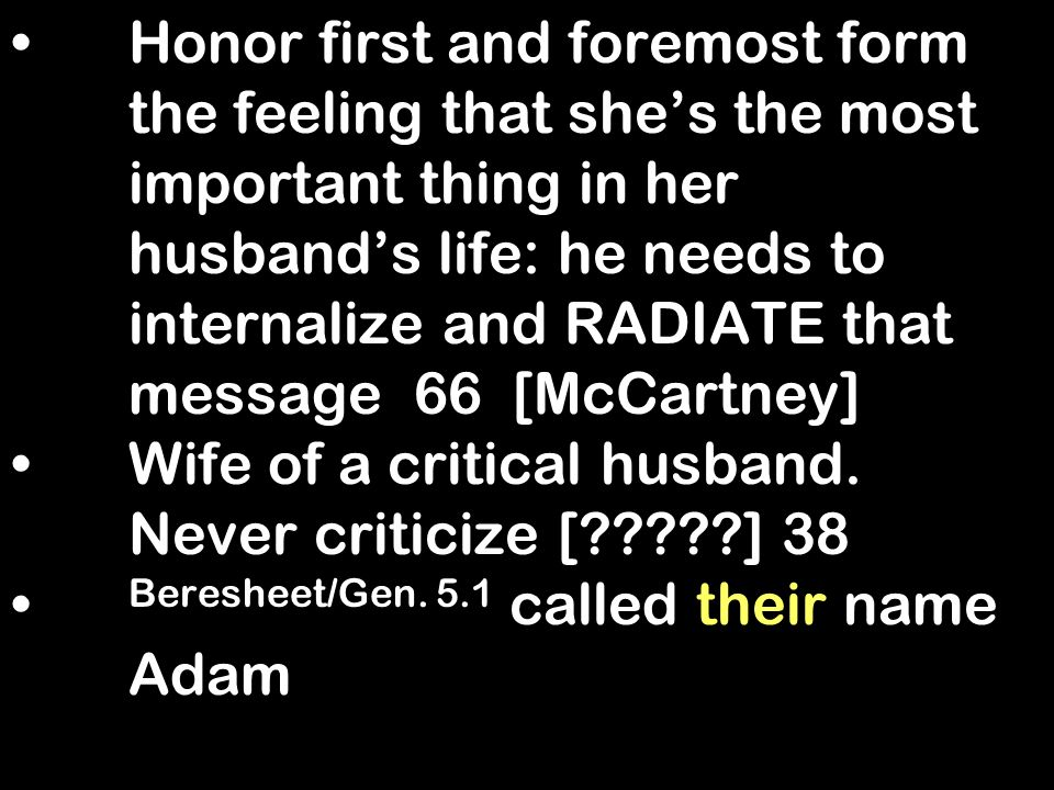 Honor first and foremost form the feeling that shes the most important thing in her husbands life: he needs to internalize and RADIATE that message 66 [McCartney] Wife of a critical husband.