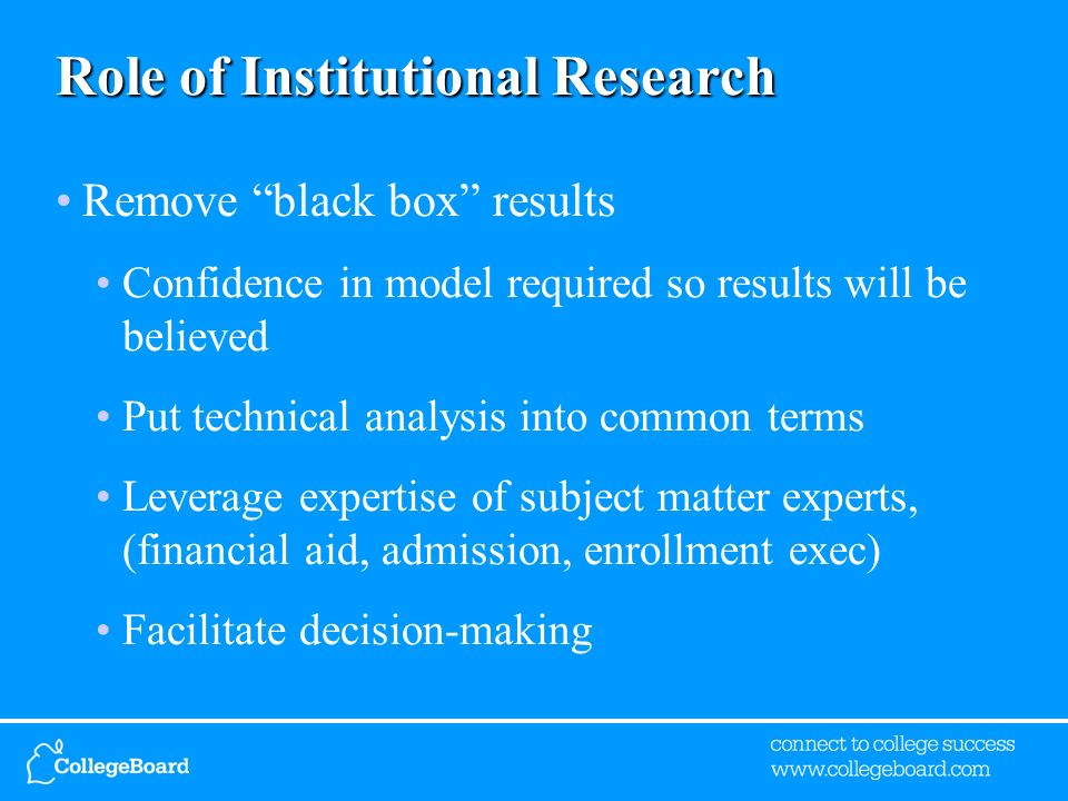 Role of Institutional Research Remove black box results Confidence in model required so results will be believed Put technical analysis into common terms Leverage expertise of subject matter experts, (financial aid, admission, enrollment exec) Facilitate decision-making