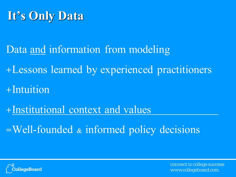 Its Only Data Data and information from modeling + Lessons learned by experienced practitioners + Intuition + Institutional context and values = Well-founded & informed policy decisions