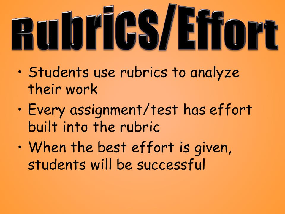 Students use rubrics to analyze their work Every assignment/test has effort built into the rubric When the best effort is given, students will be successful