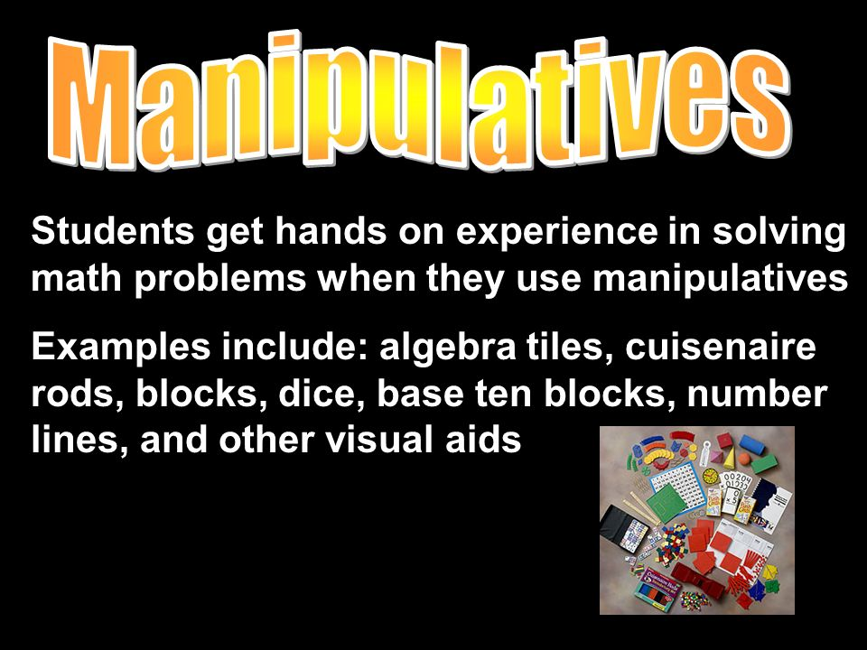 Students get hands on experience in solving math problems when they use manipulatives Examples include: algebra tiles, cuisenaire rods, blocks, dice, base ten blocks, number lines, and other visual aids