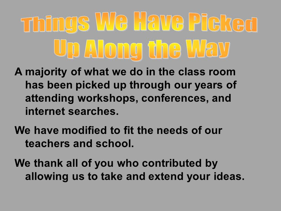 A majority of what we do in the class room has been picked up through our years of attending workshops, conferences, and internet searches.