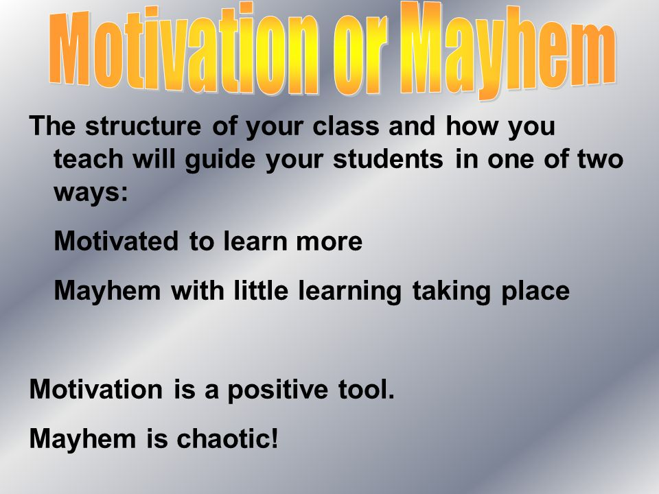 The structure of your class and how you teach will guide your students in one of two ways: Motivated to learn more Mayhem with little learning taking place Motivation is a positive tool.