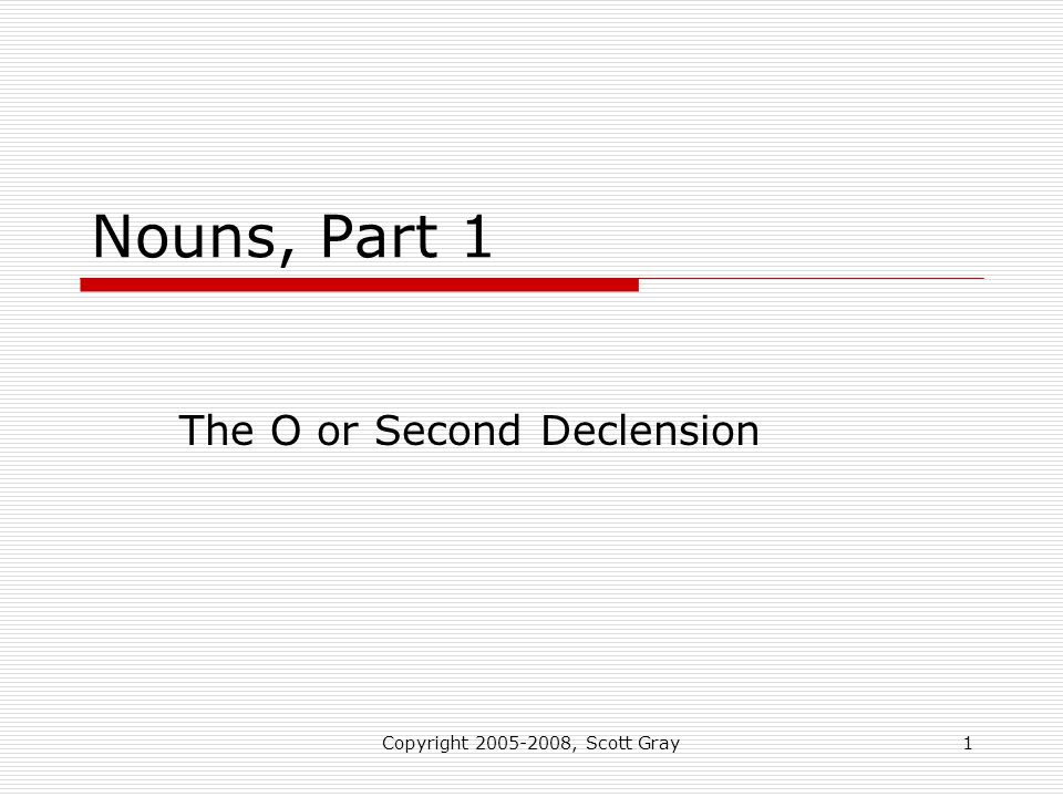 Copyright 2005-2008, Scott Gray1 Nouns, Part 1 The O or Second Declension