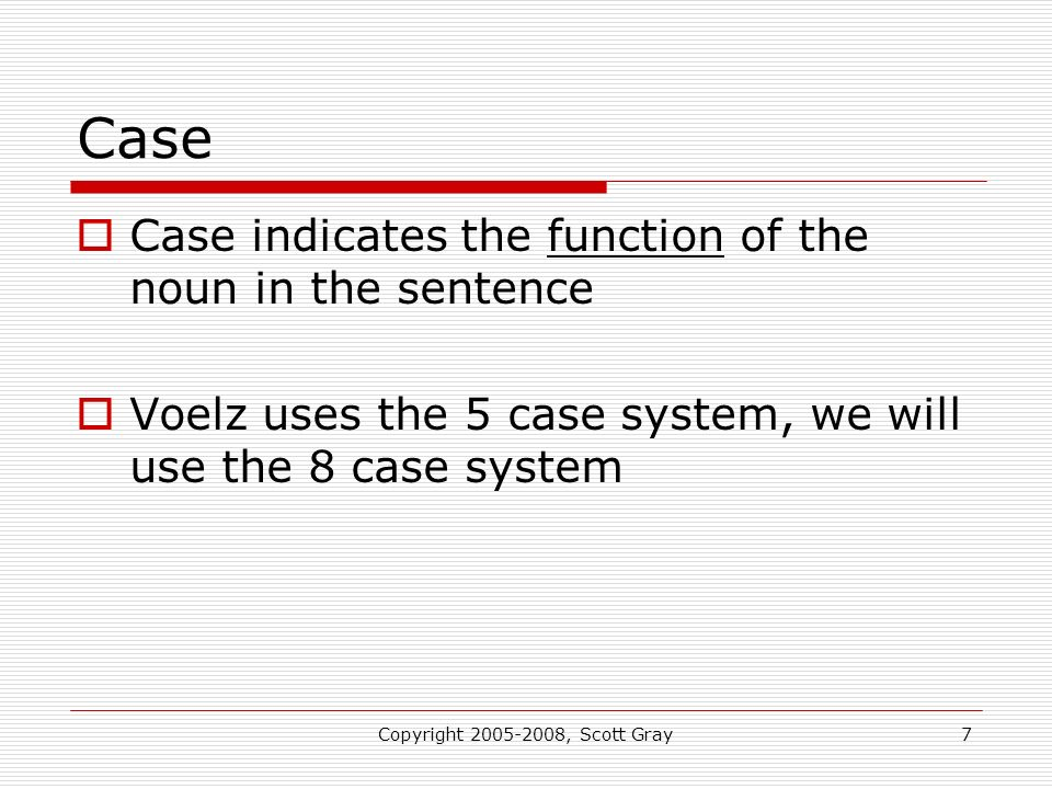 Copyright 2005-2008, Scott Gray7 Case Case indicates the function of the noun in the sentence Voelz uses the 5 case system, we will use the 8 case system