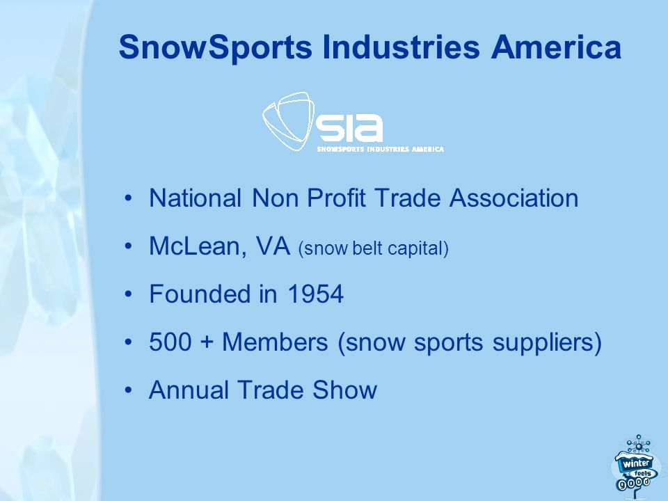 National Non Profit Trade Association McLean, VA (snow belt capital) Founded in 1954 500 + Members (snow sports suppliers) Annual Trade Show SnowSports Industries America