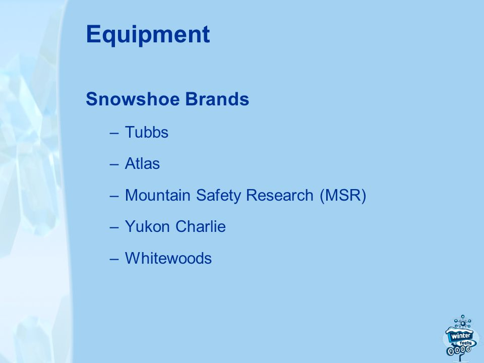 Equipment Snowshoe Brands –Tubbs –Atlas –Mountain Safety Research (MSR) –Yukon Charlie –Whitewoods