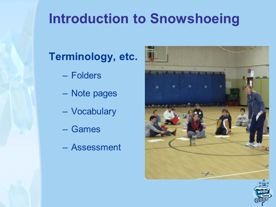 Introduction to Snowshoeing Terminology, etc. –Folders –Note pages –Vocabulary –Games –Assessment