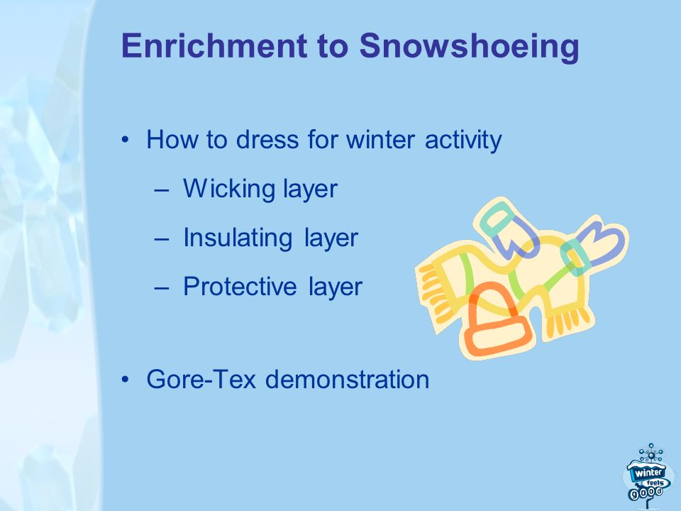 Enrichment to Snowshoeing How to dress for winter activity – Wicking layer – Insulating layer – Protective layer Gore-Tex demonstration
