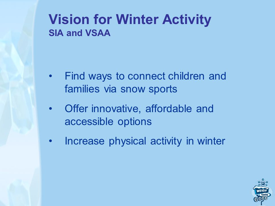 Vision for Winter Activity SIA and VSAA Find ways to connect children and families via snow sports Offer innovative, affordable and accessible options Increase physical activity in winter
