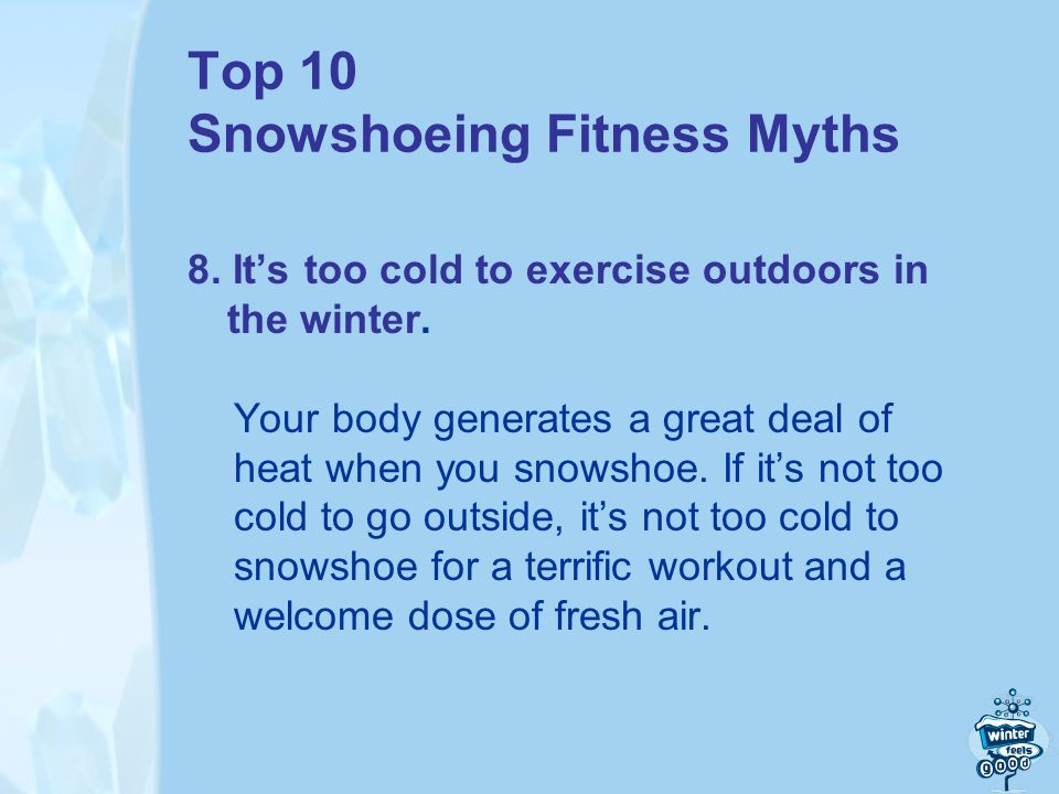Top 10 Snowshoeing Fitness Myths 8. Its too cold to exercise outdoors in the winter.