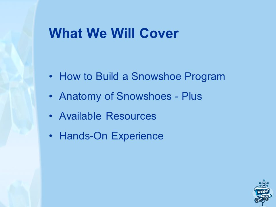 What We Will Cover How to Build a Snowshoe Program Anatomy of Snowshoes - Plus Available Resources Hands-On Experience