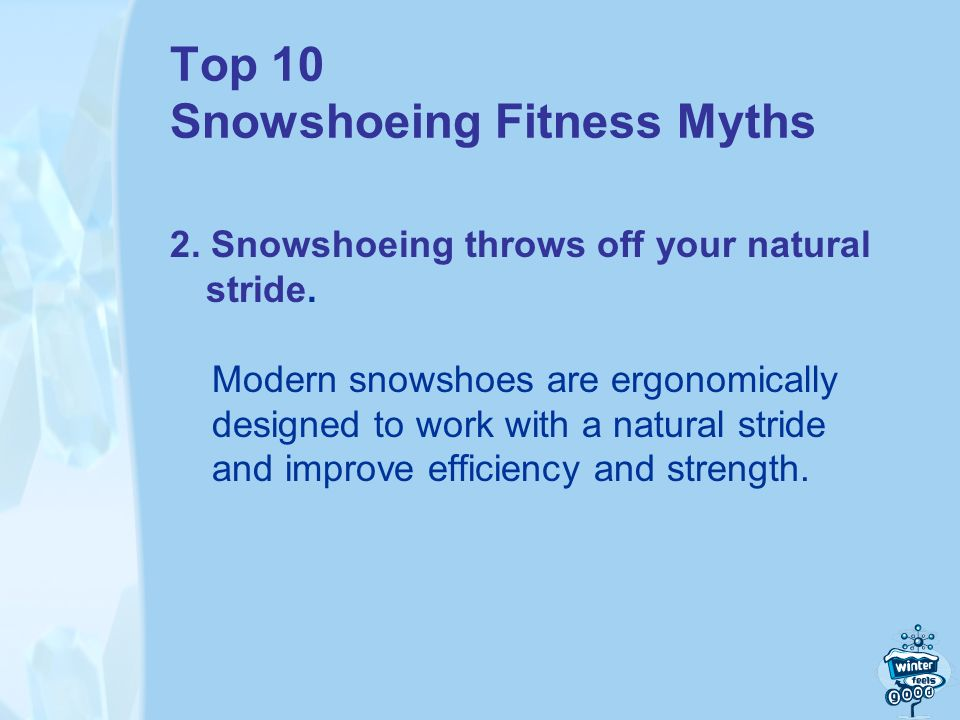 Top 10 Snowshoeing Fitness Myths 2. Snowshoeing throws off your natural stride.