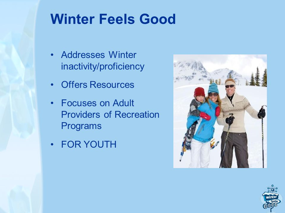 Winter Feels Good Addresses Winter inactivity/proficiency Offers Resources Focuses on Adult Providers of Recreation Programs FOR YOUTH