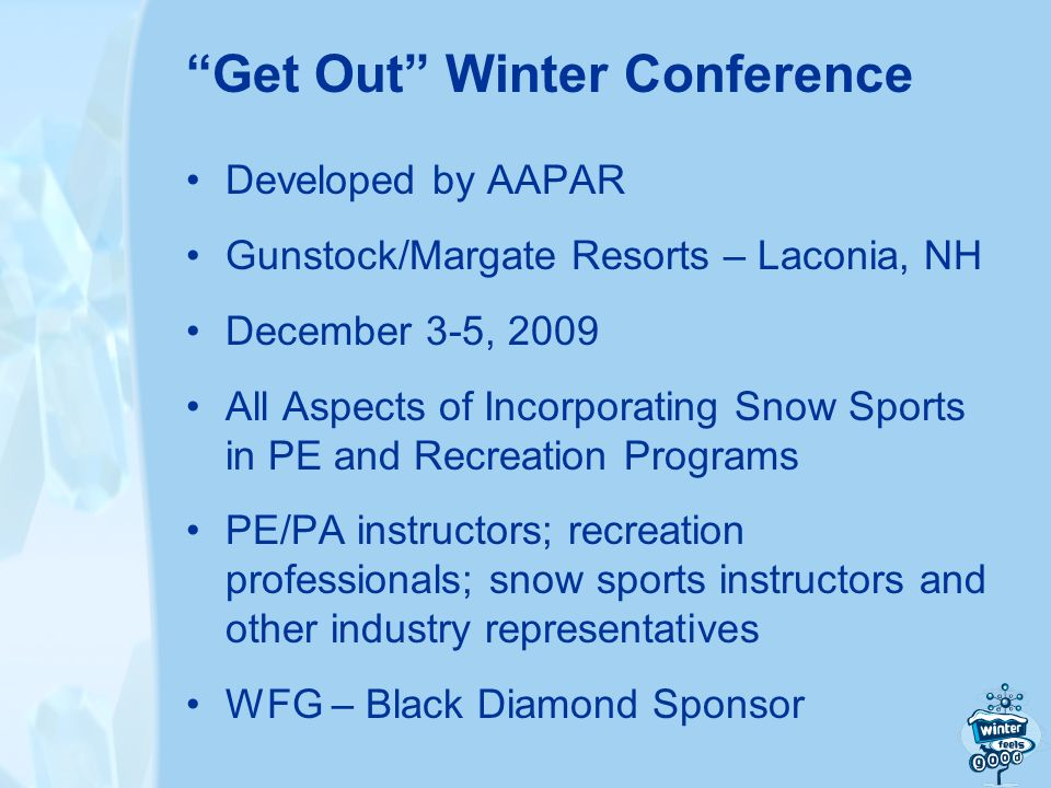 Developed by AAPAR Gunstock/Margate Resorts – Laconia, NH December 3-5, 2009 All Aspects of Incorporating Snow Sports in PE and Recreation Programs PE/PA instructors; recreation professionals; snow sports instructors and other industry representatives WFG – Black Diamond Sponsor