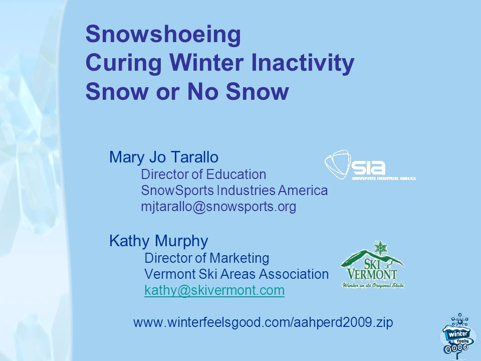 Snowshoeing Curing Winter Inactivity Snow or No Snow Mary Jo Tarallo Director of Education SnowSports Industries America mjtarallo@snowsports.org Kathy Murphy Director of Marketing Vermont Ski Areas Association kathy@skivermont.com www.winterfeelsgood.com/aahperd2009.zip