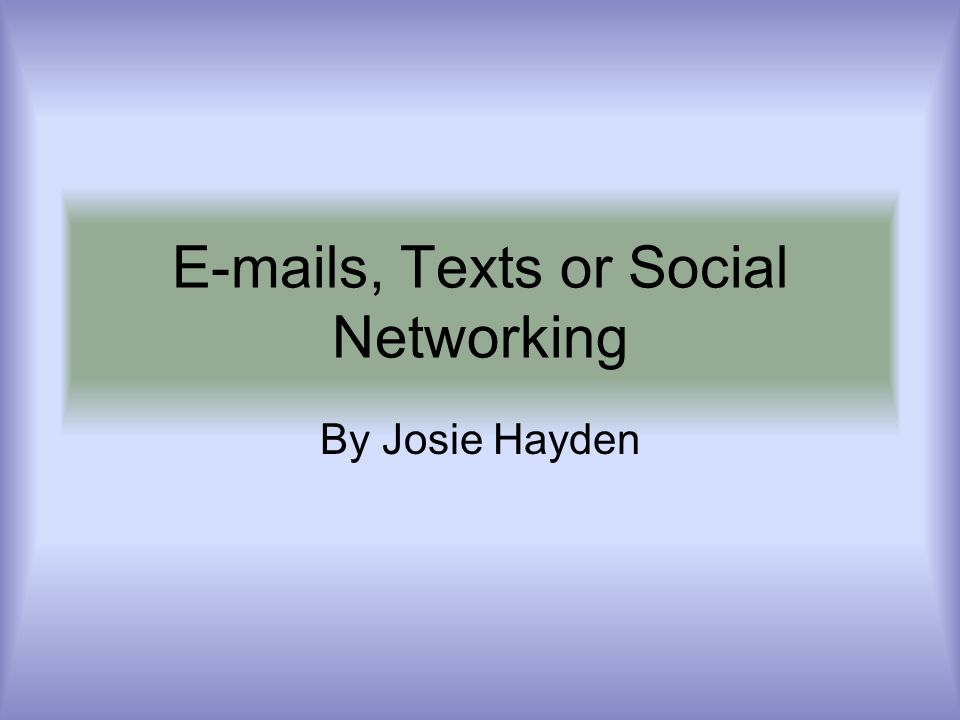 E-mails, Texts or Social Networking By Josie Hayden