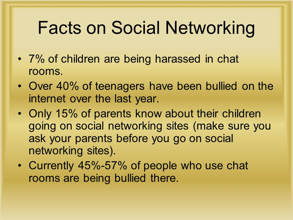 Facts on Social Networking 7% of children are being harassed in chat rooms.