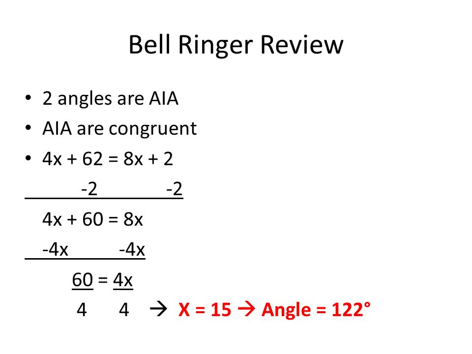 Bell Ringer Review 2 angles are AIA AIA are congruent 4x + 62 = 8x x + 60 = 8x-4x 60 = 4x 44 X = 15 Angle = 122°