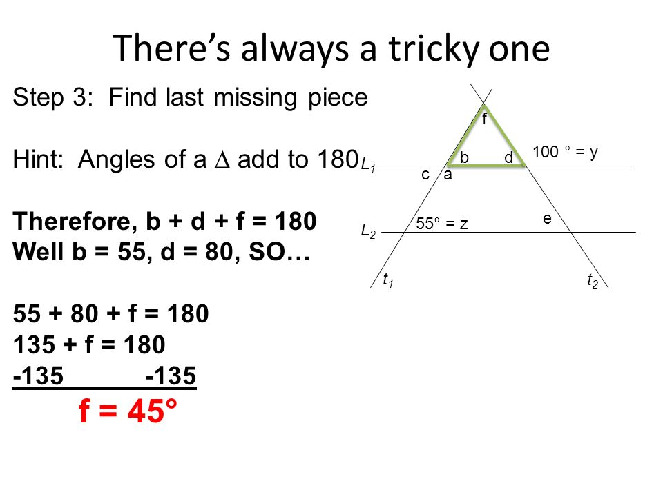 Theres always a tricky one 55° = z a b c 100 ° = y d e f t1t1 t2t2 L2L2 L1L1 Step 3: Find last missing piece Hint: Angles of a add to 180 Therefore, b + d + f = 180 Well b = 55, d = 80, SO… f = f = f = 45°