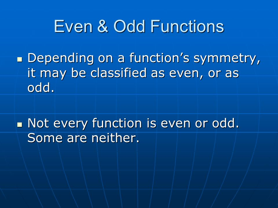 Even & Odd Functions Depending on a functions symmetry, it may be classified as even, or as odd.