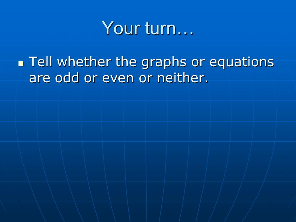 Your turn… Tell whether the graphs or equations are odd or even or neither.