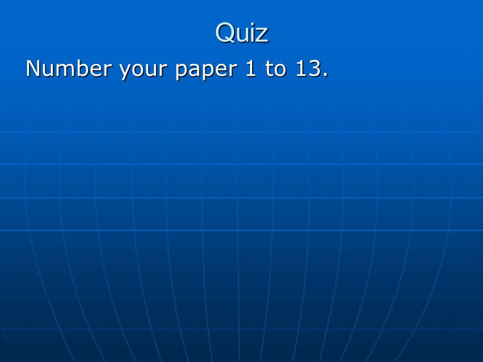Quiz Number your paper 1 to 13.
